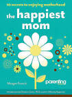 The Happiest Mom: 10 Secrets to Enjoying Motherhood by Meagan Francis (Paperback / softback)
