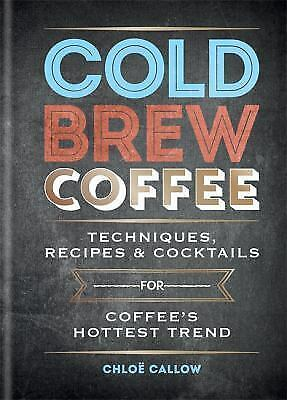 Cold Brew Coffee : Techniques, Tips and Recipes for Coffee's