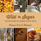 Wild Sugar: The Pleasures of Making Maple Syrup by Susan Carol Hauser (Paperback, 2014)