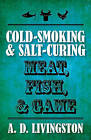 Cold-Smoking & Salt-Curing Meat, Fish, & Game by A. D. Livingston (Paperback, 2010)