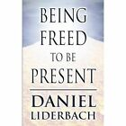 Being Freed to Be Present by Daniel Liderbach (Paperback / softback, 2011)