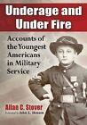 Underage and Under Fire: Accounts of the Youngest  Americans in Military Service by Allan C. Stover (Paperback, 2014)
