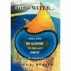 Oil or Water . . . Only One Is Good to the Last Drop: A Work of Science Faction by John E Horner (Hardback, 2012)