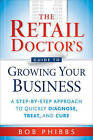 The Retail Doctor's Guide to Growing Your Business: A Step-by-Step Approach to Quickly Diagnose, Treat, and Cure by Bob Phibbs (Paperback, 2010)