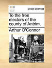 To the Free Electors of the County of Antrim. by Arthur O'Connor (Paperback / softback, 2010)