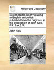 Select Papers Chiefly Relating to English Antiquities: Published from the Originals, in the Possession of John Ives, F.R. & A.S.S. by John Ives (Paperback / softback, 2010)