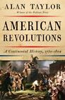 American Revolutions : A Continental History, 1750-1804 by Alan Taylor (2016, Hardcover)