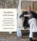 Breakfast with Lucian: The Astounding Life and Outrageous Times of Britain's Great Modern Painter by Geordie Greig (Hardback, 2013)