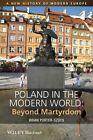 Poland in the Modern World: Beyond Martyrdom by Brian Porter-Szucs (Hardback, 2014)