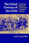 The Failed Century of the Child: Governing America's Young in the Twentieth Century by Judith Sealander (Paperback, 2003)