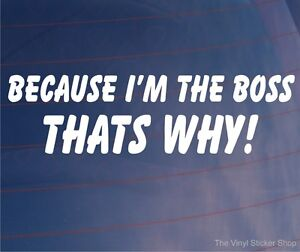 BECAUSE-I-039-M-THE-BOSS-THAT-039-S-WHY-Funny-Car-Window-Van-Bumper-Sticker-Decal
