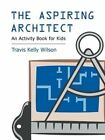 The Aspiring Architect: An Activity Book for Kids by Travis Kelly Wilson (Paperback, 2013)