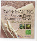 Papermaking with Garden Plants and Common Weeds: An Eco-Friendly Approach by Helen Hiebert (Paperback, 2006)