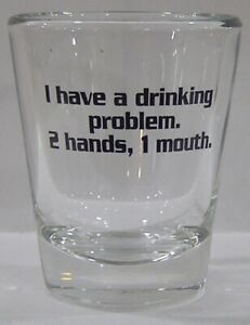 I-Have-A-Drinking-Problem-2-Hands-1-Mouth-Shot-Glass-4609