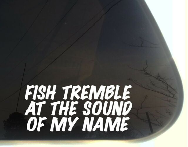 Fish tremble at the sound of my Name! - funny fishing die cut decal/sticker