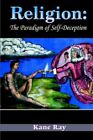 Religion The Paradigm of Self-deception by Kane Ray 9781420806229