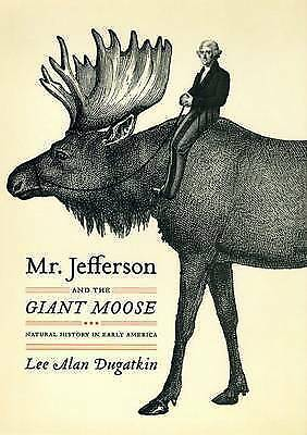 Mr. Jefferson and the Giant Moose: Natural History in Early America by Dugatkin,