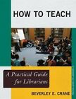 How to Teach: A Practical Guide for Librarians by Beverley E. Crane (Paperback, 2013)