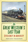 The Great Western's Last Year: Efficiency in Adversity by Adrian Vaughan (Paperback, 2013)
