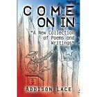 Come on in: A New Collection of Poems and Writings by Addison Lace (Paperback / softback, 2013)