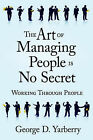 The Art of Managing People Is No Secret: Working Through People by George D. Yarberry (Paperback, 2006)