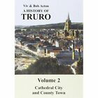 A History of Truro: v. 2: Cathedral City and County Town by Viv Acton, Bob Acton (Paperback, 2002)