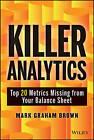 Killer Analytics: Top 20 Metrics Missing from Your Balance Sheet by Mark Graham Brown (Hardback, 2013)