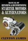 Manual of Repairing & Reconditioning Starter Motors and Alternators by James Clinton (Paperback, 2011)