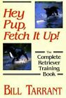 Hey Pup, Fetch It Up! : The Complete Retriever Training Book by Bill Tarrant (1993, Hardcover)