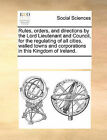 Rules, Orders, and Directions by the Lord Lieutenant and Council, for the Regulating of All Cities, Walled Towns and Corporations in This Kingdom of Ireland. by Multiple Contributors (Paperback / softback, 2010)