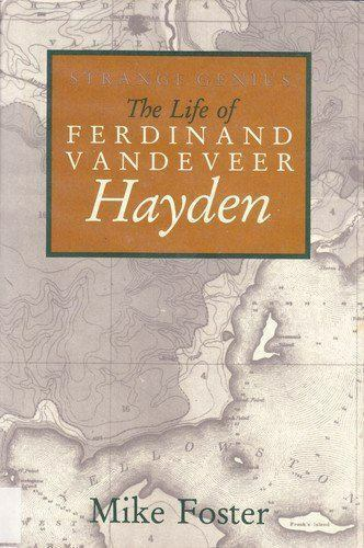 Strange Genius : The Life of Ferdinand Vandeveer Hayden by Mike S. Foster