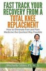 Fast Track Your Recovery from a Total Knee Replacement: : How to Eliminate Pain and Pain Medicine the Quickest Way Possible by Michelle Stiles (Paperback / softback, 2013)
