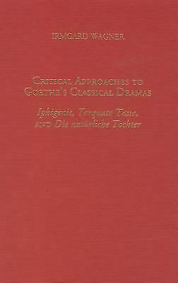 Critical Approaches to Goethe's Classical Dramas : Iphigenie, Torquato Tasso, an