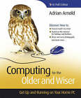 Computing for the Older and Wiser: Get Up and Running on Your Home PC by Adrian Arnold (Paperback, 2008)