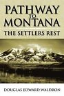 Pathway to Montana: The Settlers Rest by Douglas Edward Waldron (Paperback / softback, 2009)