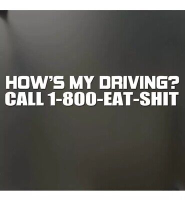 Call 1-800-EAT-SH*T Funny Car Vinyl Decal Sticker 10452 How/'s My Driving
