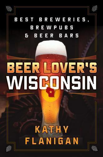 Beer Lover's Wisconsin : Best Breweries, Brew Pubs, and Beer Bars by Kathy...