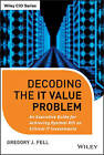 Decoding the IT Value Problem: An Executive Guide for Achieving Optimal ROI on Critical IT Investments by Gregory J. Fell (Hardback, 2013)