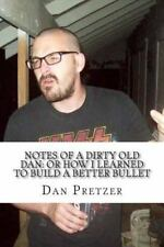Notes of a Dirty Old Dan: or How I Learned to Build a Better Bullet by Dan...