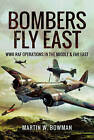 Bombers Fly East: WWII RAF Operations in the Middle and Far East by Martin W. Bowman (Hardback, 2017)
