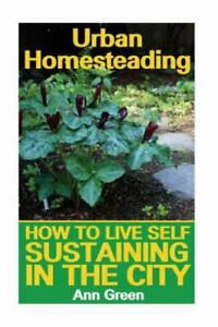 Urban Homesteading : How to Live Self Sustaining in the City, Paperback by Gr...