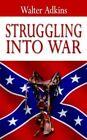 Struggling Into War Walter Adkins Paperback 9781425907686