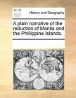 A Plain Narrative of the Reduction of Manila and the Phillippine Islands. by Multiple Contributors, See Notes Multiple Contributors (Paperback / softback, 2010)