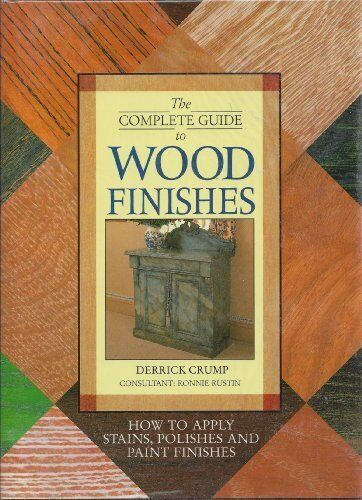The Complete Guide to Wood Finishes: How to Apply Stains, Polishes and Paint F,