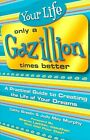 Your Life Only a Gazillion Times Better: A Practical Guide to Creating the Life of Your Dreams by Judy May Murphy, Cathy Breslin (Paperback / softback, 2005)