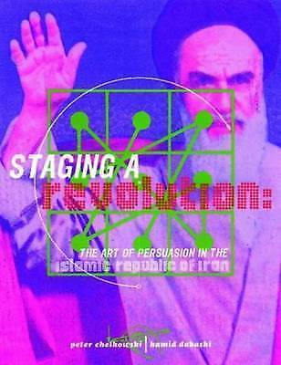 Staging a Revolution: the Art of Persuasion in the Islamic Republic of Iran by C