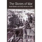The Glories of War Small Battle and Early Heroes of 1861 9781418440664