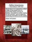 Observations on a Pamphlet, Entitled a State of the Present Form of Government of the Province of Quebec, Circulated in London, During the Last Summer: With an Appendix Containing Information on the Subject. by Gale, Sabin Americana (Paperback / softback, 2012)
