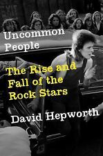 Uncommon People : The Rise and Fall of the Rock Stars by David Hepworth (2017, Hardcover)