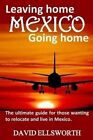 Leaving Home / Going Home: The Ultimate Guide to Relocating to Mexico by David Ellsworth (Paperback / softback, 2014)
